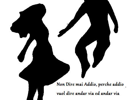 Non Dire mai addio, perchè addio vuol dire andar via, ed andar via vuol dire dimenticare